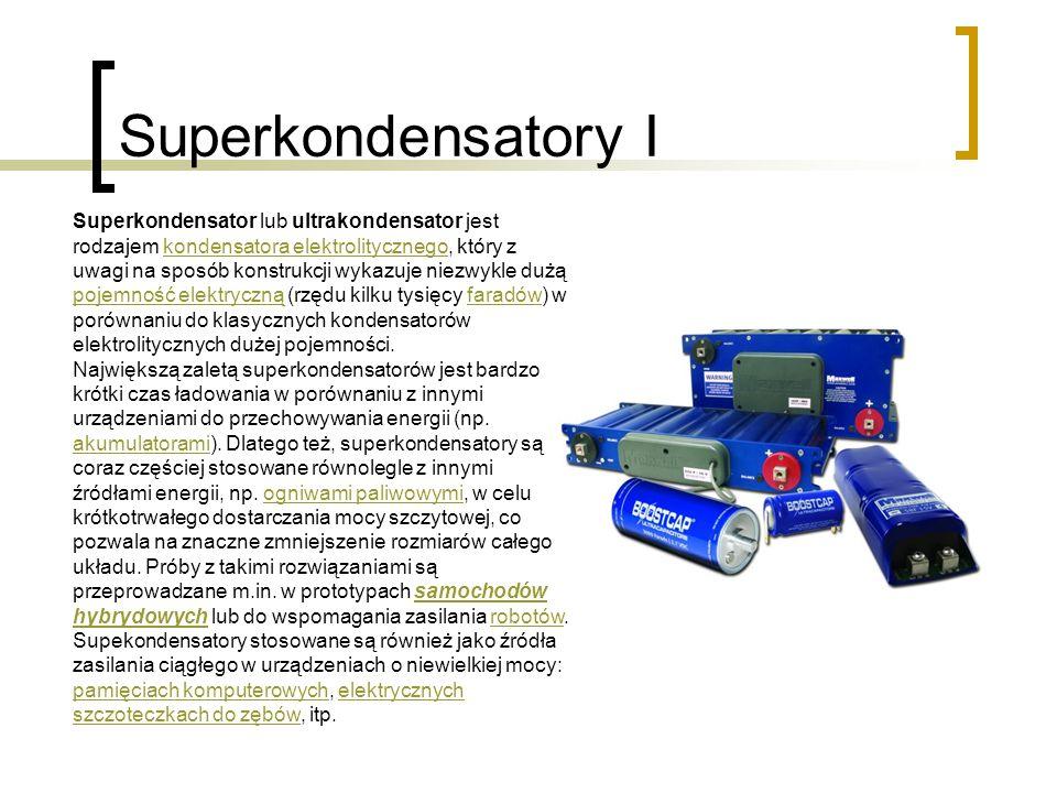 Superkondensatory I Superkondensator lub ultrakondensator jest rodzajem kondensatora elektrolitycznego, który z uwagi na sposób konstrukcji wykazuje niezwykle dużą pojemność elektryczną (rzędu kilku tysięcy faradów) w porównaniu do klasycznych kondensatorów elektrolitycznych dużej pojemności.kondensatora elektrolitycznego pojemność elektrycznąfaradów Największą zaletą superkondensatorów jest bardzo krótki czas ładowania w porównaniu z innymi urządzeniami do przechowywania energii (np.