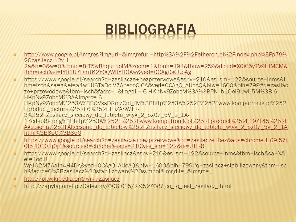  http://www.google.pl/imgres?imgurl=&imgrefurl=http%3A%2F%2Fetheron.pl%2Findex.php%3Fp78% 2Czasilacz-12v-1- 2a&h=0&w=0&tbnid=8IT5wBhquLqolM&zoom=1&tbnh=194&tbnw=259&docid=X0iC5yTV9HIMCM& tbm=isch&ei=fY01U7DmJK2Y0QWItYHQAw&ved=0CAgQsCUoAg http://www.google.pl/imgres?imgurl=&imgrefurl=http%3A%2F%2Fetheron.pl%2Findex.php%3Fp78% 2Czasilacz-12v-1- 2a&h=0&w=0&tbnid=8IT5wBhquLqolM&zoom=1&tbnh=194&tbnw=259&docid=X0iC5yTV9HIMCM& tbm=isch&ei=fY01U7DmJK2Y0QWItYHQAw&ved=0CAgQsCUoAg  https://www.google.pl/search?q=zasilacze+bezprzerwowe&espv=210&es_sm=122&source=lnms&t bm=isch&sa=X&ei=a4w1U6TaDoiV7AbeooCICA&ved=0CAgQ_AUoAQ&biw=1600&bih=799#q=zasilac ze+przewodowe&tbm=isch&facrc=_&imgdii=-6-HKpNv9ZobcM%3A%3BPN_b1Qei9UwU5M%3B-6- HKpNv9ZobcM%3A&imgrc=-6- HKpNv9ZobcM%253A%3BQVksDRmzCpl_fM%3Bhttp%253A%252F%252Fwww.komputronik.pl%252 Fproduct_picture%252F6%252FTBZASWT2- 3%252FZasilacz_sieciowy_do_tabletu_wtyk_2_5x07_5V_2_1A- 17cdeb8e.png%3Bhttp%253A%252F%252Fwww.komputronik.pl%252Fproduct%252F197145%252F Akcesoria%252FAkcesoria_do_tabletow%252FZasilacz_sieciowy_do_tabletu_wtyk_2_5x07_5V_2_1A.