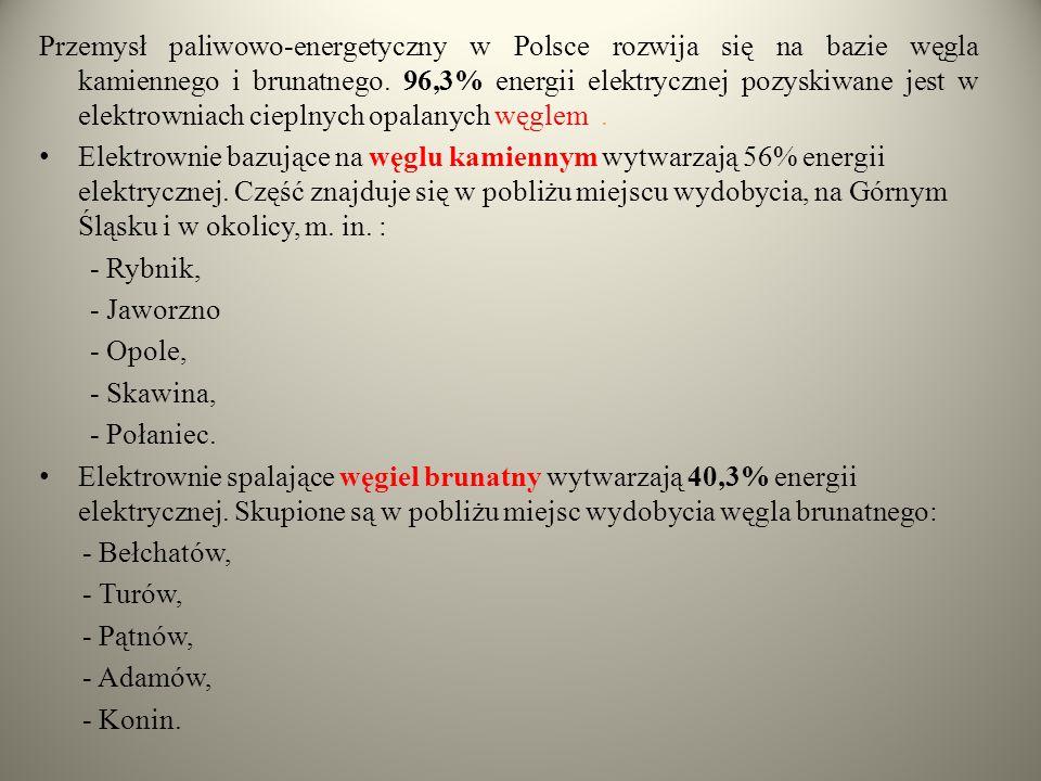 Przemysł paliwowo-energetyczny w Polsce rozwija się na bazie węgla kamiennego i brunatnego. 96,3% energii elektrycznej pozyskiwane jest w elektrowniac