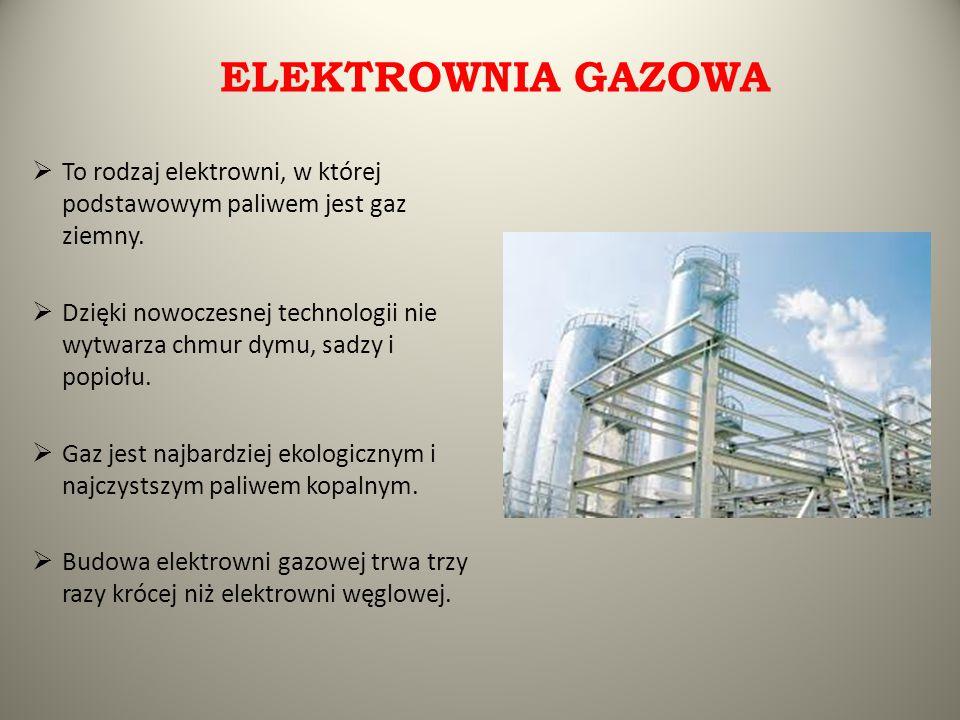ELEKTROWNIA GAZOWA  To rodzaj elektrowni, w której podstawowym paliwem jest gaz ziemny.  Dzięki nowoczesnej technologii nie wytwarza chmur dymu, sad