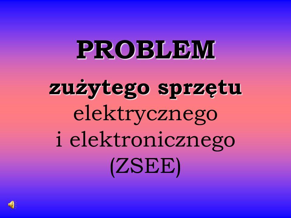 PROBLEM zużytego sprzętu PROBLEM zużytego sprzętu elektrycznego i elektronicznego (ZSEE)