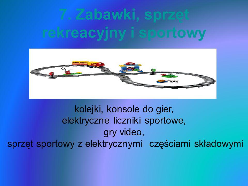 7. Zabawki, sprzęt rekreacyjny i sportowy kolejki, konsole do gier, elektryczne liczniki sportowe, gry video, sprzęt sportowy z elektrycznymi częściam