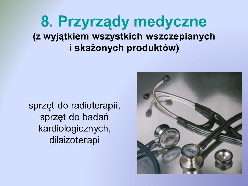 8. Przyrządy medyczne (z wyjątkiem wszystkich wszczepianych i skażonych produktów) sprzęt do radioterapii, sprzęt do badań kardiologicznych, dilaizote