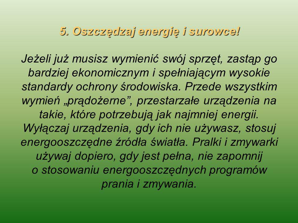 5. Oszczędzaj energię i surowce! 5. Oszczędzaj energię i surowce! Jeżeli już musisz wymienić swój sprzęt, zastąp go bardziej ekonomicznym i spełniając