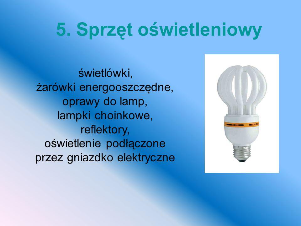 świetlówki, żarówki energooszczędne, oprawy do lamp, lampki choinkowe, reflektory, oświetlenie podłączone przez gniazdko elektryczne 5. Sprzęt oświetl