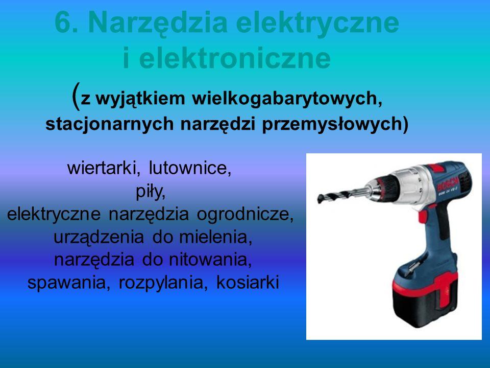 6. Narzędzia elektryczne i elektroniczne ( z wyjątkiem wielkogabarytowych, stacjonarnych narzędzi przemysłowych) wiertarki, lutownice, piły, elektrycz