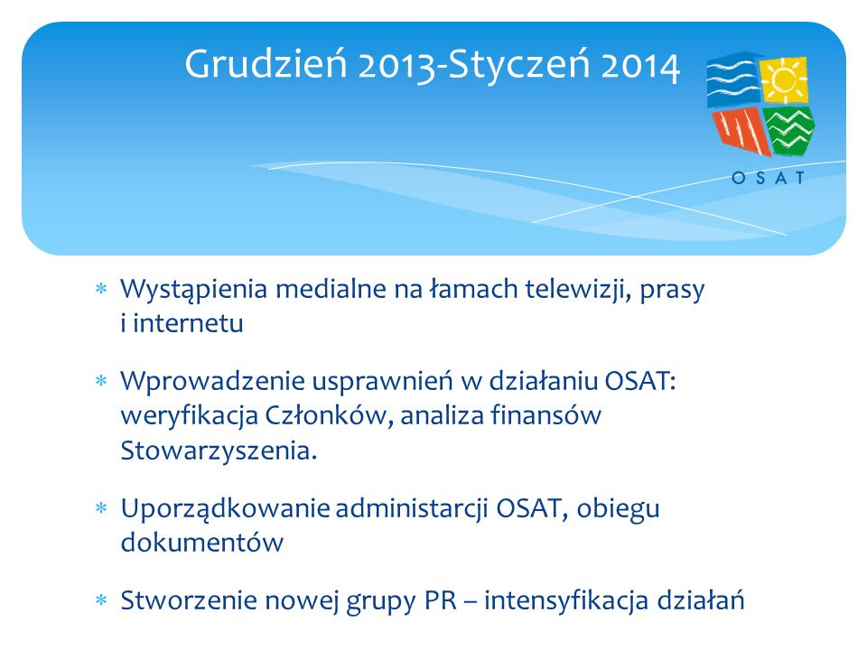  Wystąpienia medialne na łamach telewizji, prasy i internetu  Wprowadzenie usprawnień w działaniu OSAT: weryfikacja Członków, analiza finansów Stowarzyszenia.