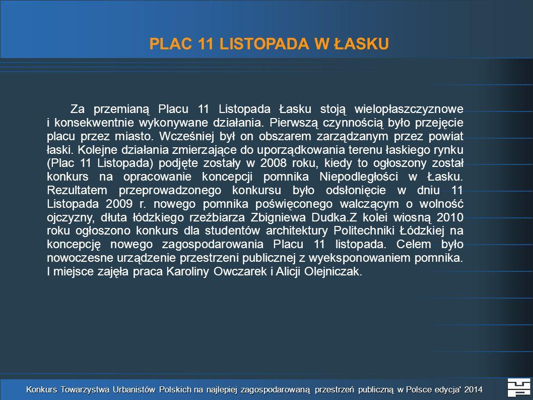 PLAC 11 LISTOPADA W ŁASKU Konkurs Towarzystwa Urbanistów Polskich na najlepiej zagospodarowaną przestrzeń publiczną w Polsce edycja 2014 Za przemianą Placu 11 Listopada Łasku stoją wielopłaszczyznowe i konsekwentnie wykonywane działania.