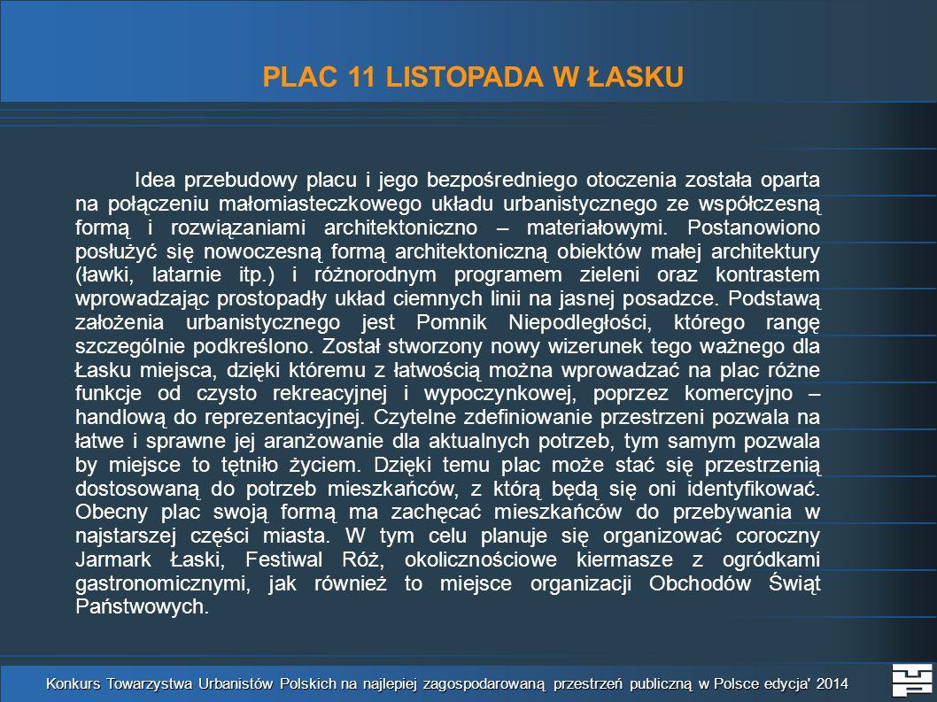 PLAC 11 LISTOPADA W ŁASKU Konkurs Towarzystwa Urbanistów Polskich na najlepiej zagospodarowaną przestrzeń publiczną w Polsce edycja 2014 Idea przebudowy placu i jego bezpośredniego otoczenia została oparta na połączeniu małomiasteczkowego układu urbanistycznego ze współczesną formą i rozwiązaniami architektoniczno – materiałowymi.