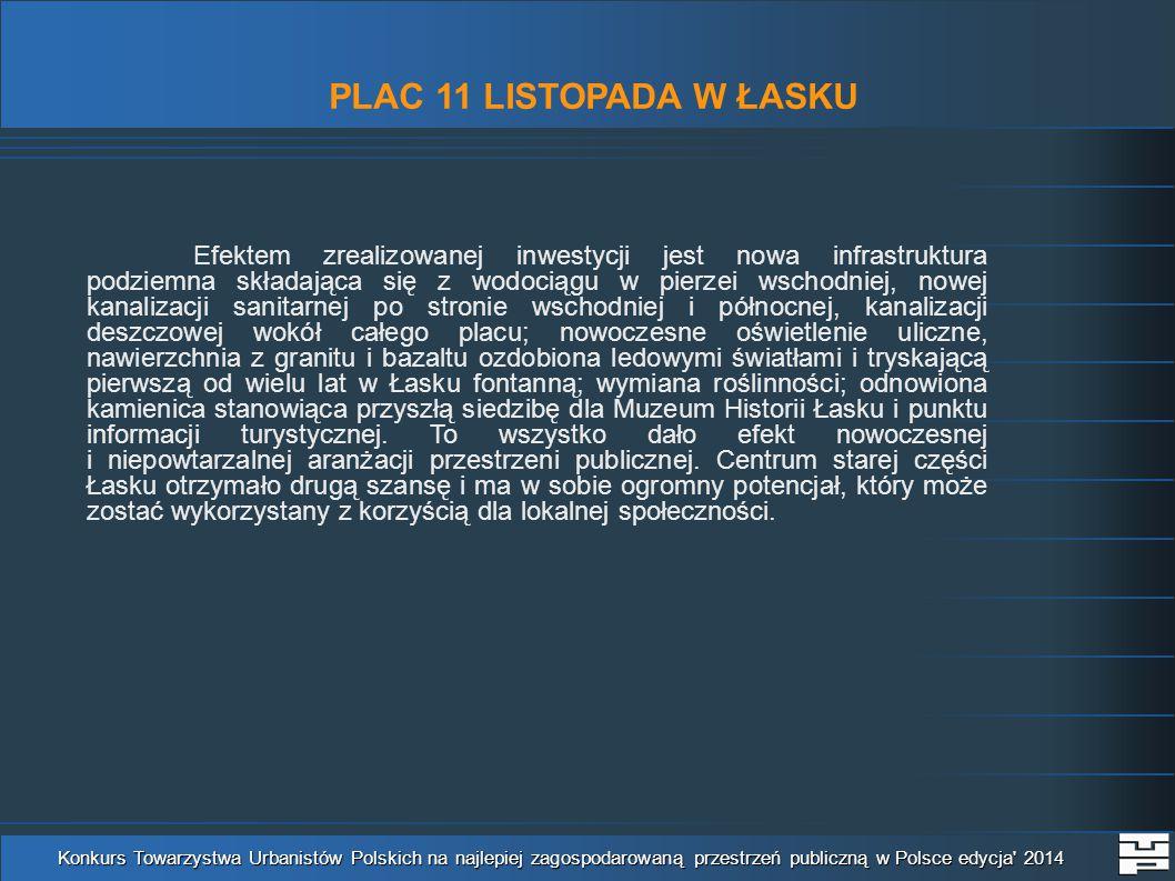 PLAC 11 LISTOPADA W ŁASKU Konkurs Towarzystwa Urbanistów Polskich na najlepiej zagospodarowaną przestrzeń publiczną w Polsce edycja 2014 Efektem zrealizowanej inwestycji jest nowa infrastruktura podziemna składająca się z wodociągu w pierzei wschodniej, nowej kanalizacji sanitarnej po stronie wschodniej i północnej, kanalizacji deszczowej wokół całego placu; nowoczesne oświetlenie uliczne, nawierzchnia z granitu i bazaltu ozdobiona ledowymi światłami i tryskającą pierwszą od wielu lat w Łasku fontanną; wymiana roślinności; odnowiona kamienica stanowiąca przyszłą siedzibę dla Muzeum Historii Łasku i punktu informacji turystycznej.
