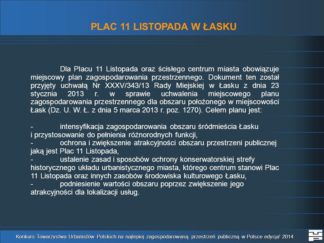 PLAC 11 LISTOPADA W ŁASKU Konkurs Towarzystwa Urbanistów Polskich na najlepiej zagospodarowaną przestrzeń publiczną w Polsce edycja 2014 Dla Placu 11 Listopada oraz ścisłego centrum miasta obowiązuje miejscowy plan zagospodarowania przestrzennego.