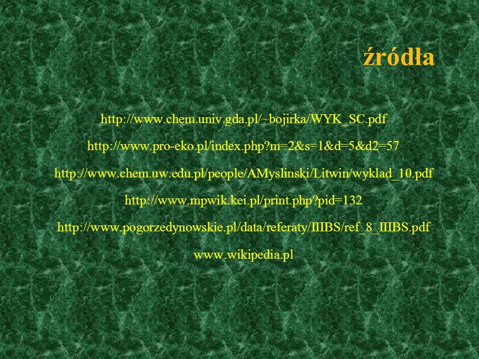 źródła http://www.chem.univ.gda.pl/~bojirka/WYK_SC.pdf http://www.pro-eko.pl/index.php?m=2&s=1&d=5&d2=57 http://www.chem.uw.edu.pl/people/AMyslinski/L