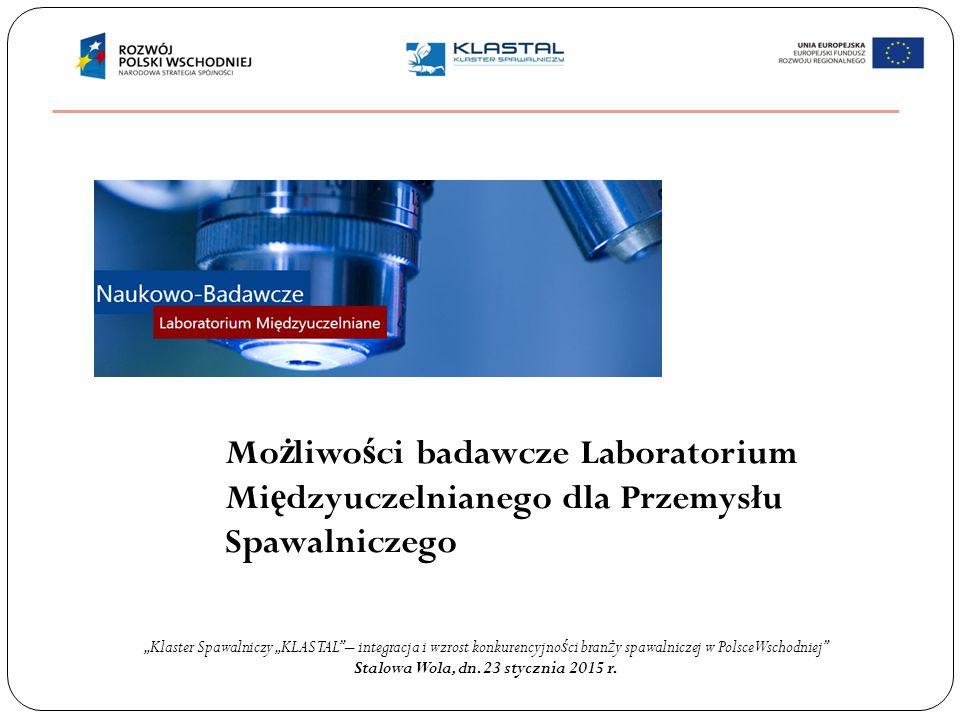 Mo ż liwo ś ci badawcze Laboratorium Mi ę dzyuczelnianego dla Przemysłu Spawalniczego Stalowa Wola marzec 2014 r.