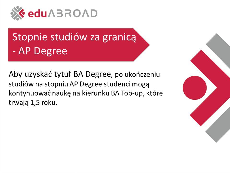 Stopnie studiów za granicą - AP Degree Aby uzyskać tytuł BA Degree, po ukończeniu studiów na stopniu AP Degree studenci mogą kontynuować naukę na kierunku BA Top-up, które trwają 1,5 roku.
