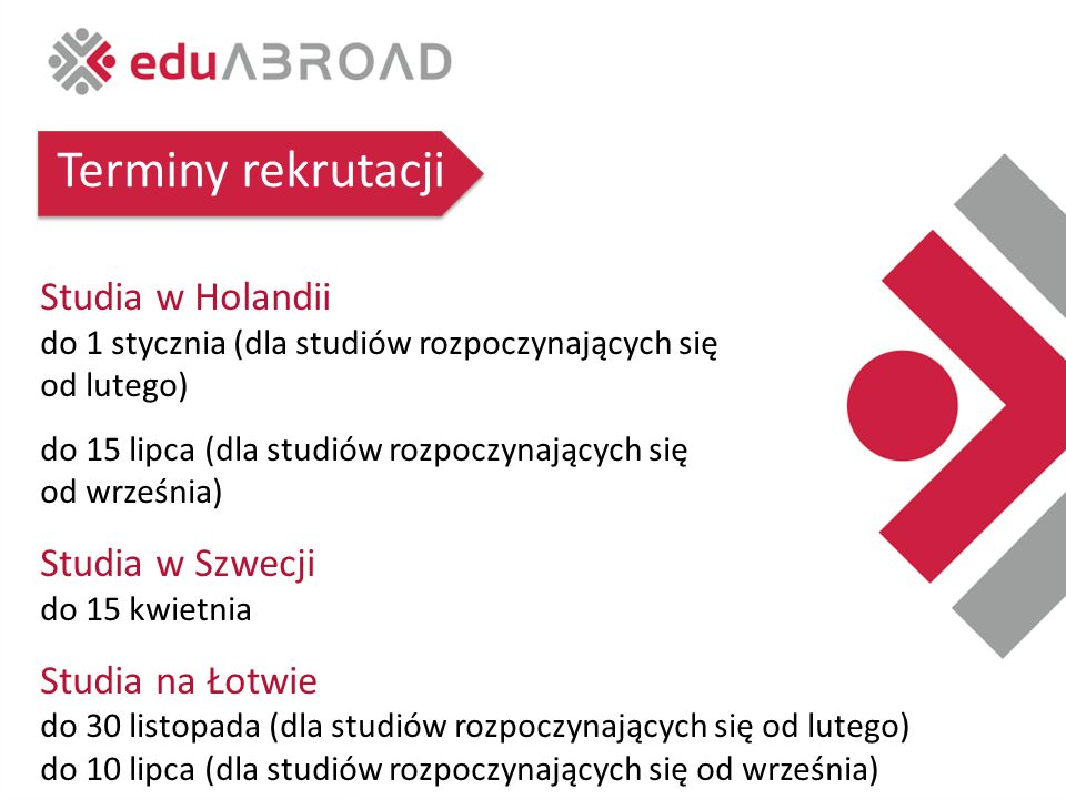 Terminy rekrutacji Studia w Holandii do 1 stycznia (dla studiów rozpoczynających się od lutego) do 15 lipca (dla studiów rozpoczynających się od września) Studia w Szwecji do 15 kwietnia Studia na Łotwie do 30 listopada (dla studiów rozpoczynających się od lutego) do 10 lipca (dla studiów rozpoczynających się od września)