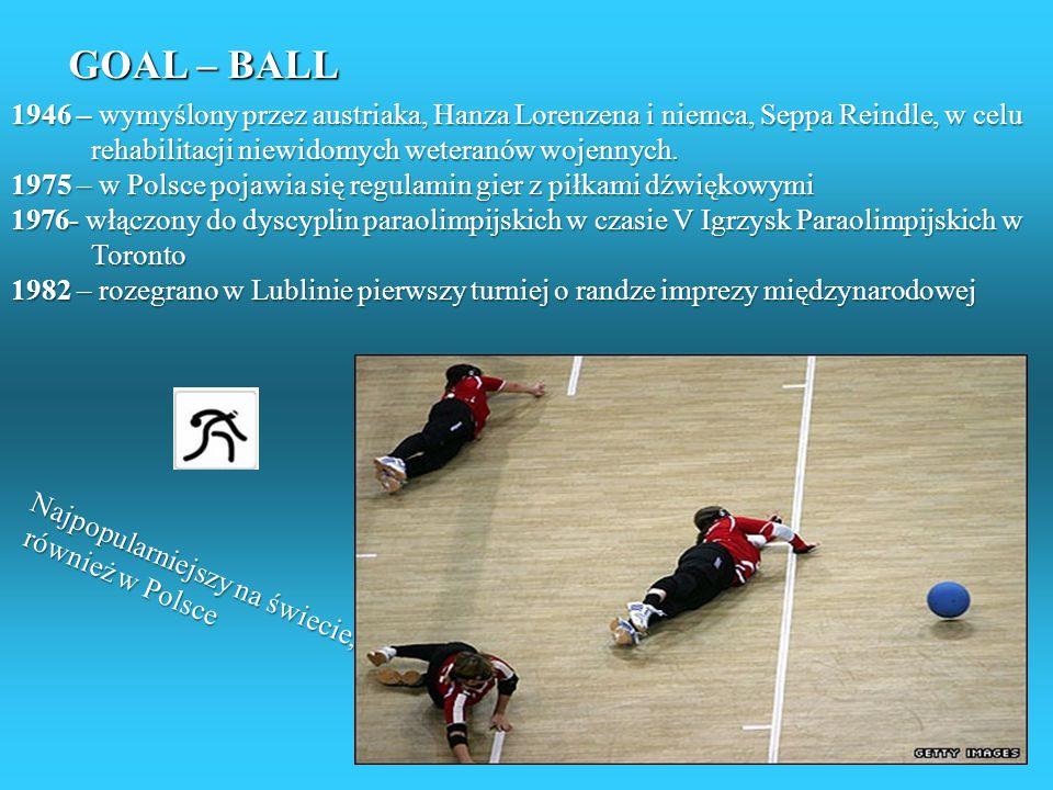 GOAL – BALL 1946 – wymyślony przez austriaka, Hanza Lorenzena i niemca, Seppa Reindle, w celu rehabilitacji niewidomych weteranów wojennych.