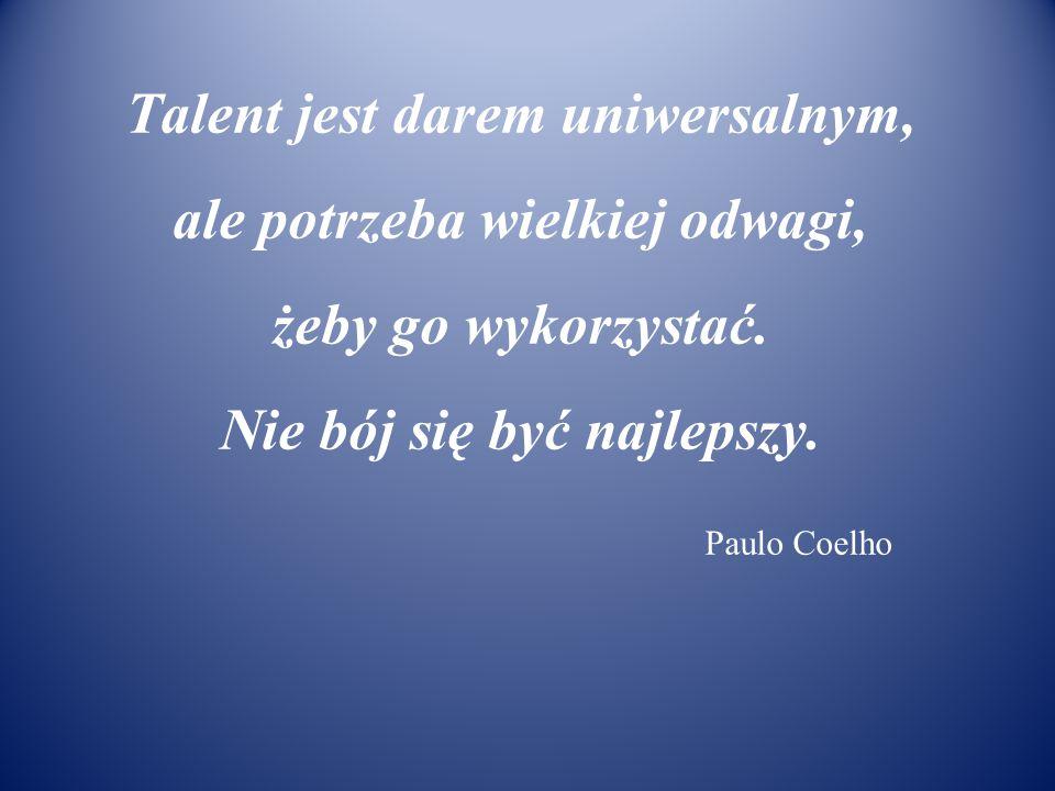Talent jest darem uniwersalnym, ale potrzeba wielkiej odwagi, żeby go wykorzystać. Nie bój się być najlepszy. Paulo Coelho