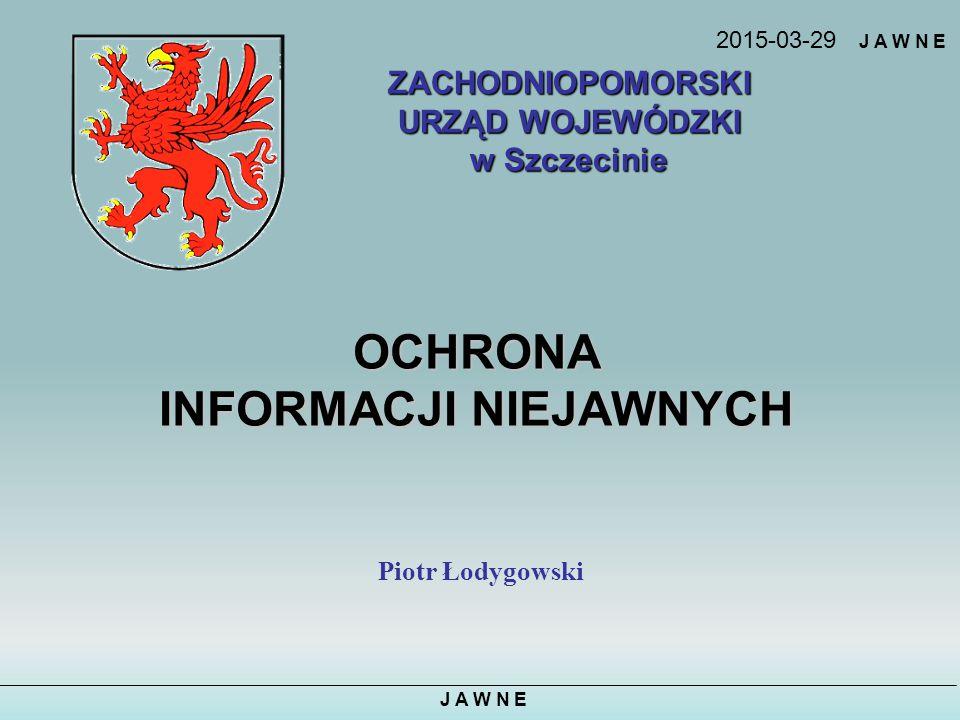 J A W N E OCHRONA INFORMACJI NIEJAWNYCH Piotr Łodygowski ZACHODNIOPOMORSKI URZĄD WOJEWÓDZKI w Szczecinie 2015-03-29