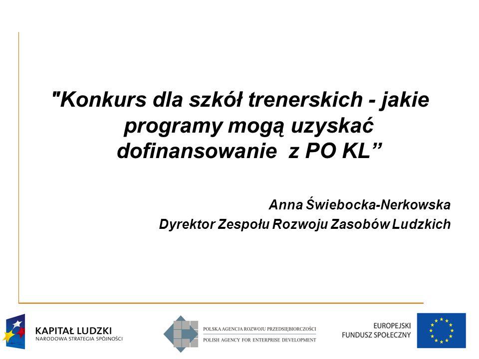 Konkurs dla szkół trenerskich - jakie programy mogą uzyskać dofinansowanie z PO KL Anna Świebocka-Nerkowska Dyrektor Zespołu Rozwoju Zasobów Ludzkich