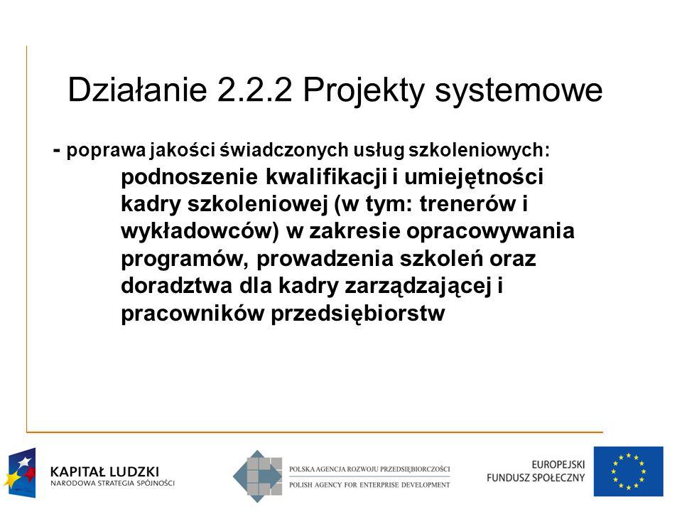Działanie 2.2.2 Projekty systemowe - poprawa jakości świadczonych usług szkoleniowych: podnoszenie kwalifikacji i umiejętności kadry szkoleniowej (w tym: trenerów i wykładowców) w zakresie opracowywania programów, prowadzenia szkoleń oraz doradztwa dla kadry zarządzającej i pracowników przedsiębiorstw