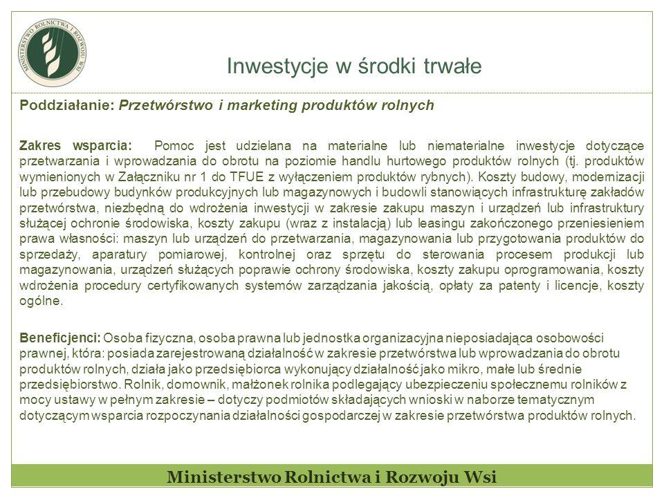 Inwestycje w środki trwałe Ministerstwo Rolnictwa i Rozwoju Wsi Poddziałanie: Przetwórstwo i marketing produktów rolnych Zakres wsparcia: Pomoc jest udzielana na materialne lub niematerialne inwestycje dotyczące przetwarzania i wprowadzania do obrotu na poziomie handlu hurtowego produktów rolnych (tj.