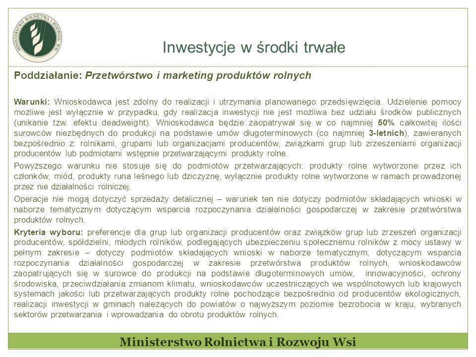 Inwestycje w środki trwałe Ministerstwo Rolnictwa i Rozwoju Wsi Poddziałanie: Przetwórstwo i marketing produktów rolnych Warunki: Wnioskodawca jest zd