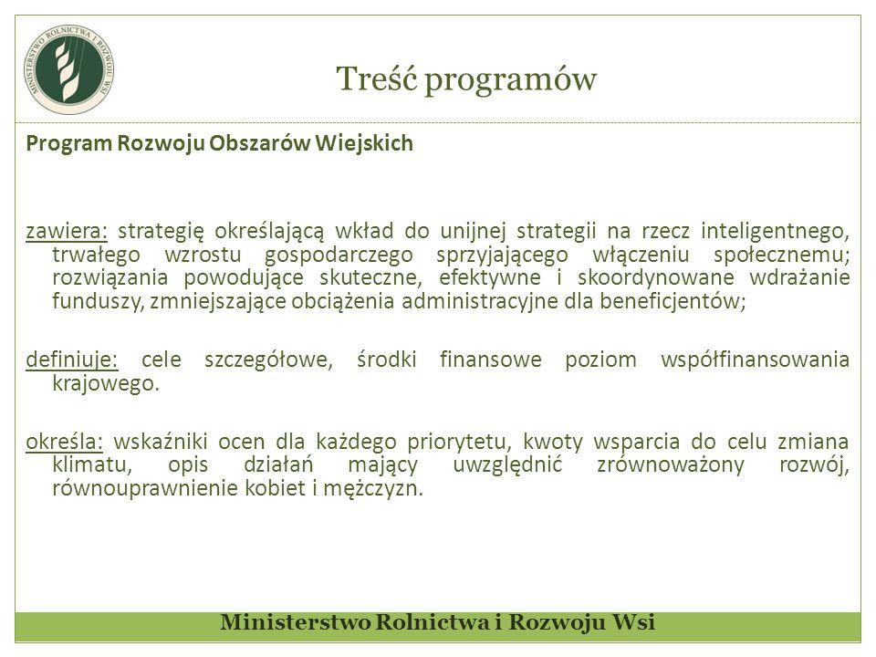 Ministerstwo Rolnictwa i Rozwoju Wsi Treść programów Program Rozwoju Obszarów Wiejskich zawiera: strategię określającą wkład do unijnej strategii na rzecz inteligentnego, trwałego wzrostu gospodarczego sprzyjającego włączeniu społecznemu; rozwiązania powodujące skuteczne, efektywne i skoordynowane wdrażanie funduszy, zmniejszające obciążenia administracyjne dla beneficjentów; definiuje: cele szczegółowe, środki finansowe poziom współfinansowania krajowego.