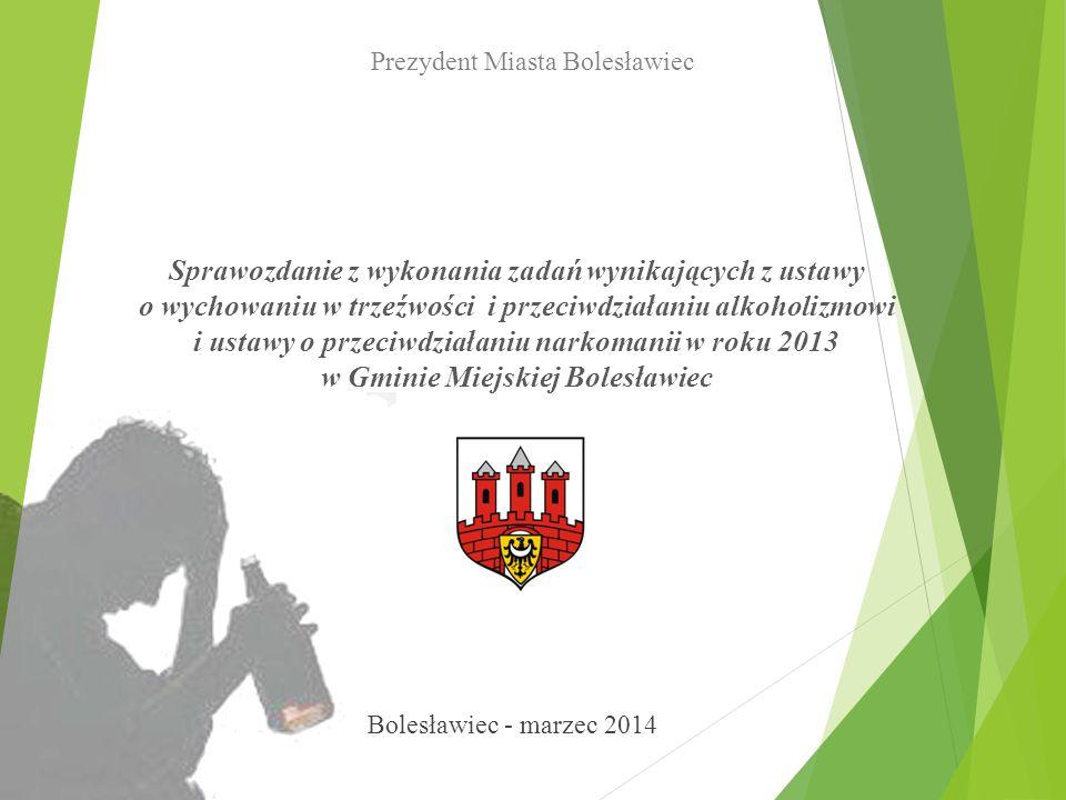 Sprawozdanie z wykonania zadań wynikających z ustawy o wychowaniu w trzeźwości i przeciwdziałaniu alkoholizmowi i ustawy o przeciwdziałaniu narkomanii w roku 2013 w Gminie Miejskiej Bolesławiec Prezydent Miasta Bolesławiec Bolesławiec - marzec 2014