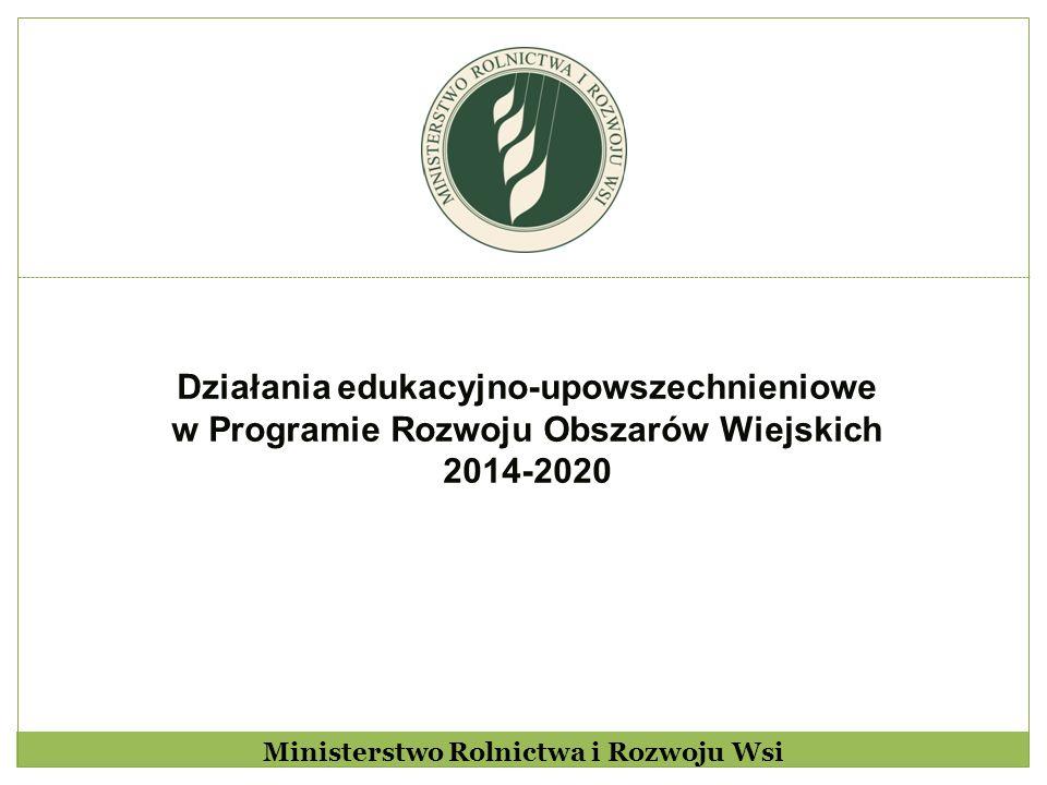 Działania edukacyjno-upowszechnieniowe w Programie Rozwoju Obszarów Wiejskich 2014-2020 Ministerstwo Rolnictwa i Rozwoju Wsi