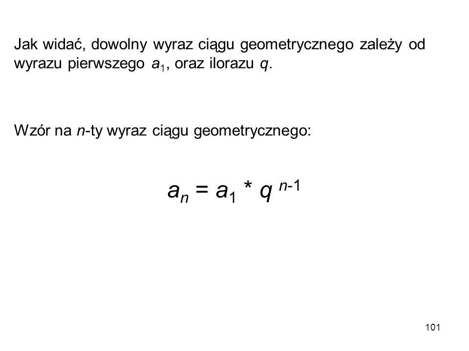101 Jak widać, dowolny wyraz ciągu geometrycznego zależy od wyrazu pierwszego a 1, oraz ilorazu q. Wzór na n-ty wyraz ciągu geometrycznego: a n = a 1