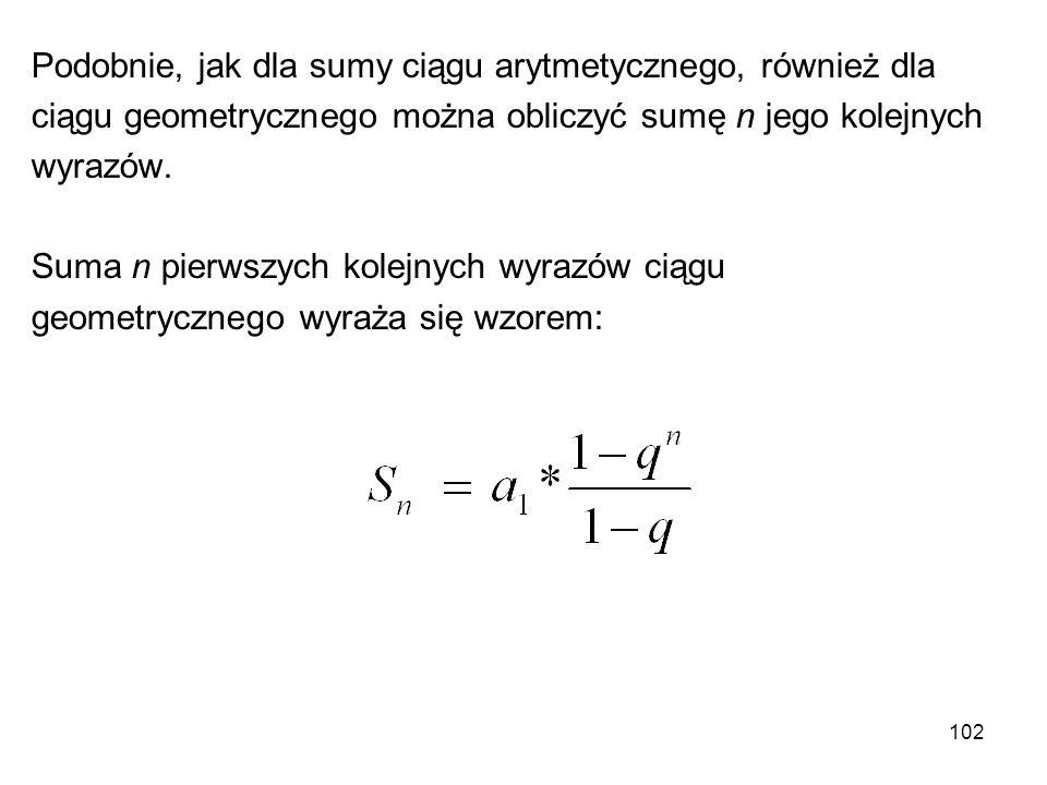 102 Podobnie, jak dla sumy ciągu arytmetycznego, również dla ciągu geometrycznego można obliczyć sumę n jego kolejnych wyrazów. Suma n pierwszych kole