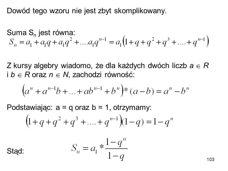 103 Dowód tego wzoru nie jest zbyt skomplikowany. Suma S n jest równa: Z kursy algebry wiadomo, że dla każdych dwóch liczb a  R i b  R oraz n  N, z