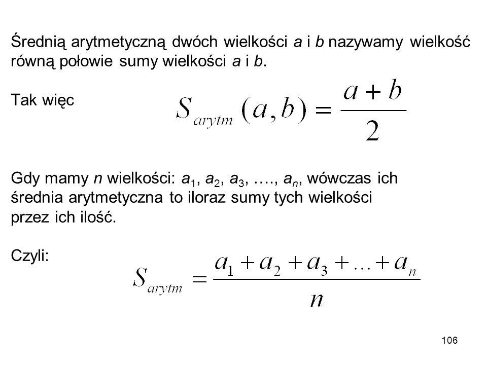 Średnią arytmetyczną dwóch wielkości a i b nazywamy wielkość równą połowie sumy wielkości a i b. Tak więc Gdy mamy n wielkości: a 1, a 2, a 3, …., a n