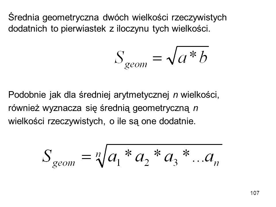 107 Średnia geometryczna dwóch wielkości rzeczywistych dodatnich to pierwiastek z iloczynu tych wielkości. Podobnie jak dla średniej arytmetycznej n w