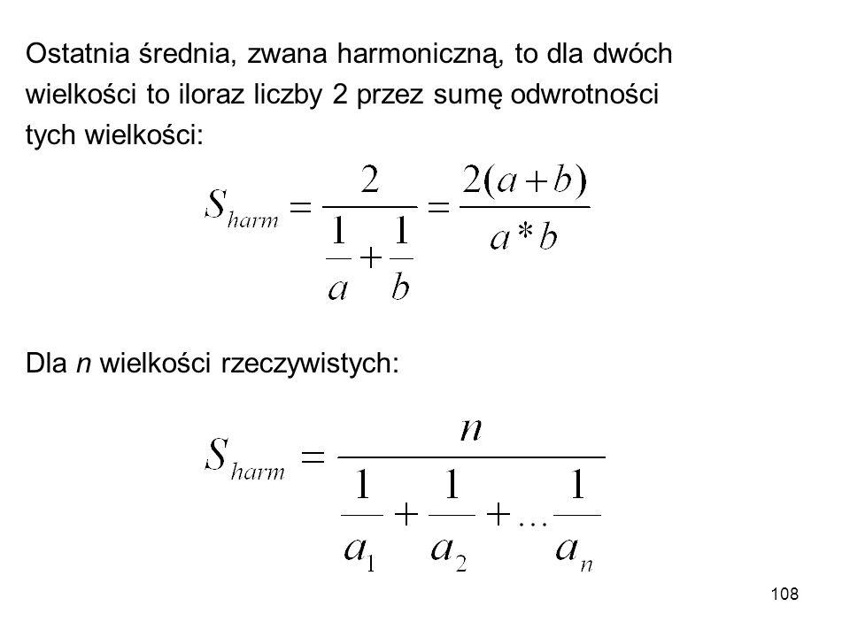 108 Ostatnia średnia, zwana harmoniczną, to dla dwóch wielkości to iloraz liczby 2 przez sumę odwrotności tych wielkości: Dla n wielkości rzeczywistyc