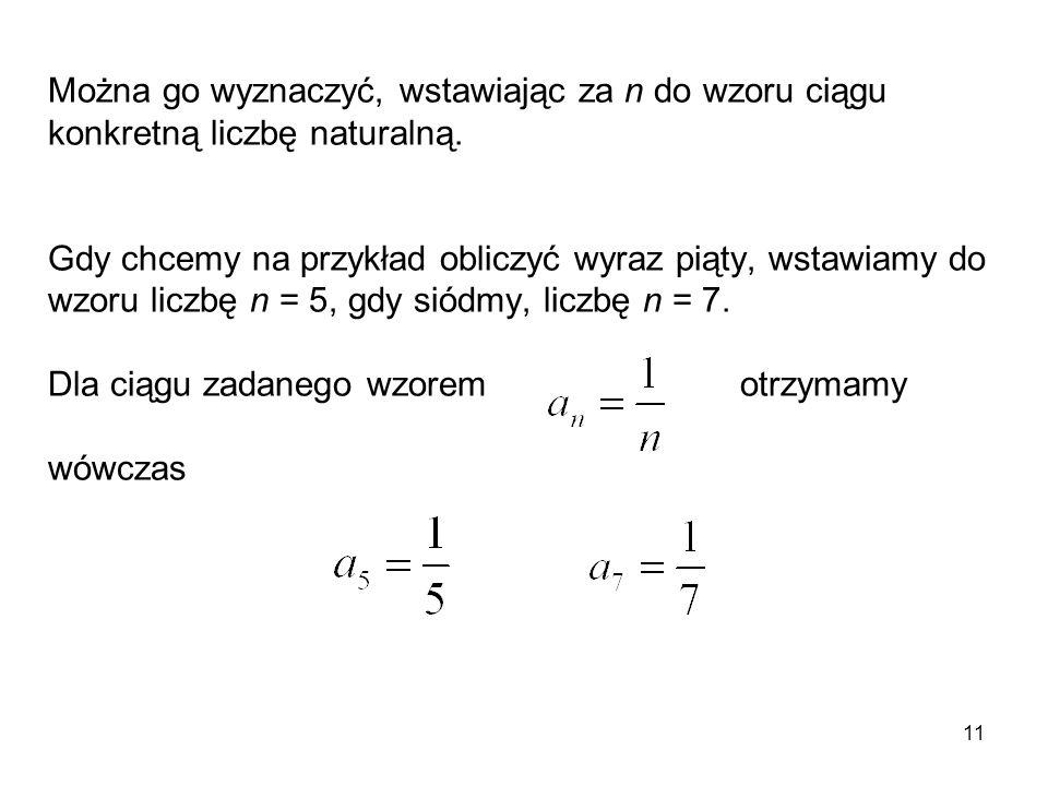 11 Można go wyznaczyć, wstawiając za n do wzoru ciągu konkretną liczbę naturalną. Gdy chcemy na przykład obliczyć wyraz piąty, wstawiamy do wzoru licz