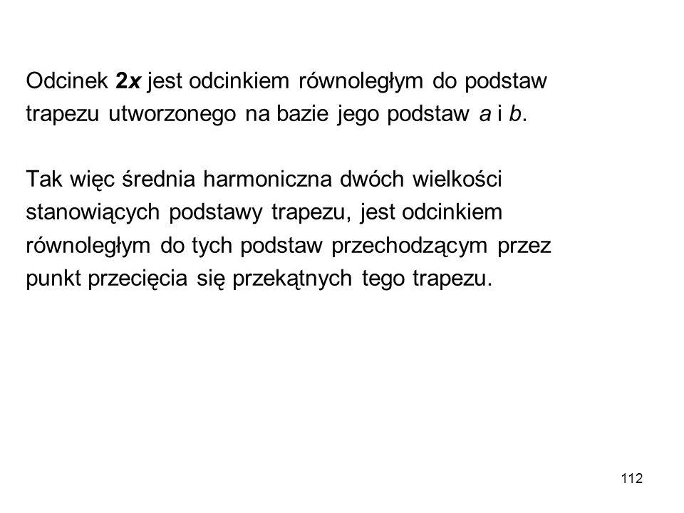 112 Odcinek 2x jest odcinkiem równoległym do podstaw trapezu utworzonego na bazie jego podstaw a i b. Tak więc średnia harmoniczna dwóch wielkości sta