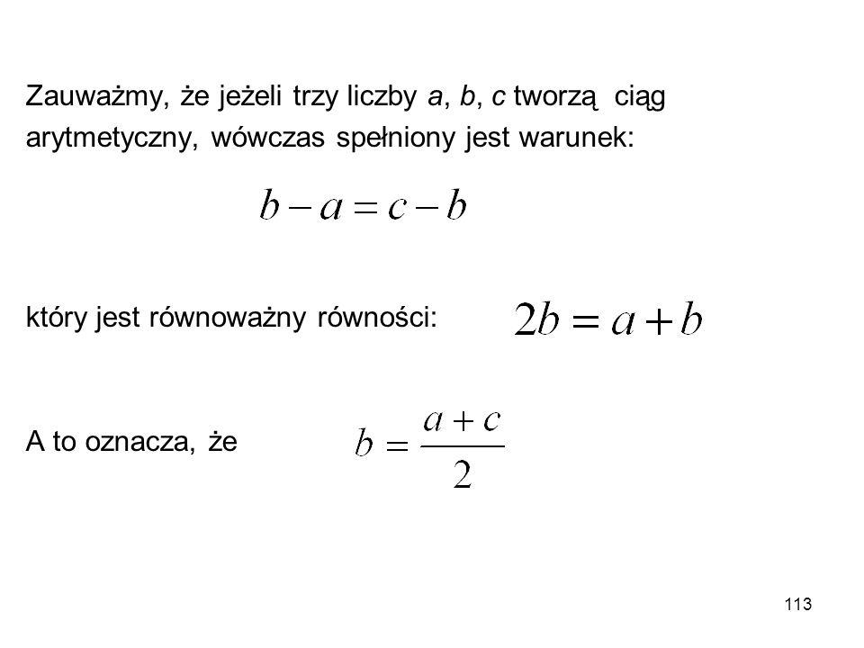 113 Zauważmy, że jeżeli trzy liczby a, b, c tworzą ciąg arytmetyczny, wówczas spełniony jest warunek: który jest równoważny równości: A to oznacza, że