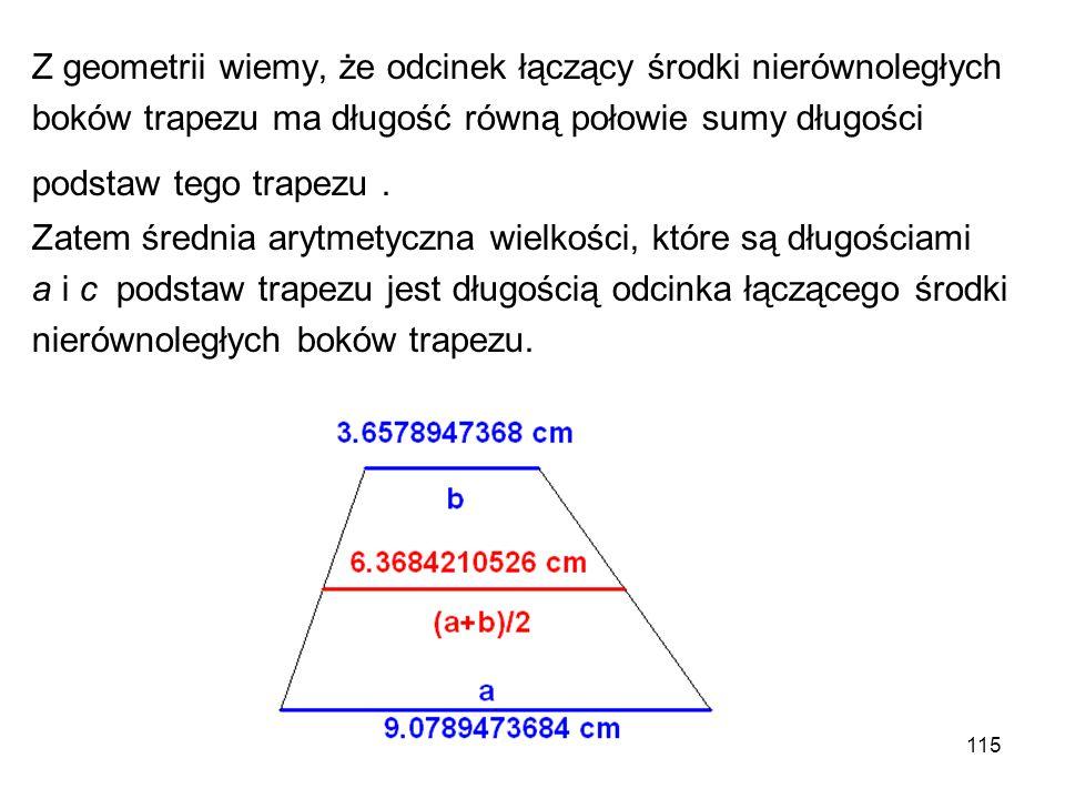 115 Z geometrii wiemy, że odcinek łączący środki nierównoległych boków trapezu ma długość równą połowie sumy długości podstaw tego trapezu. Zatem śred