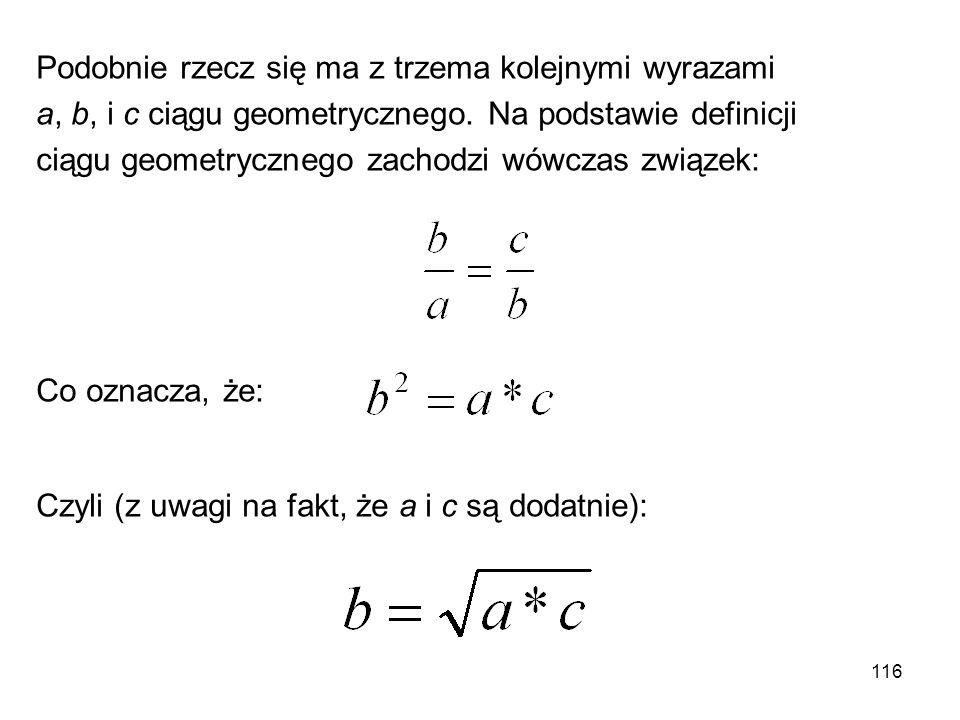 116 Podobnie rzecz się ma z trzema kolejnymi wyrazami a, b, i c ciągu geometrycznego. Na podstawie definicji ciągu geometrycznego zachodzi wówczas zwi
