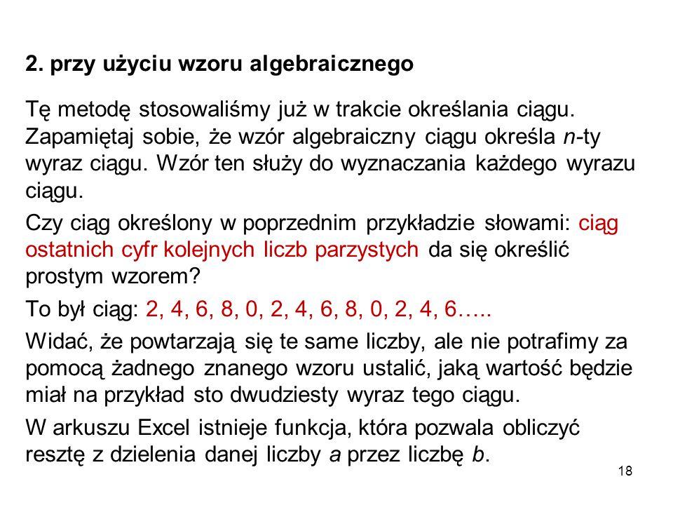 18 2. przy użyciu wzoru algebraicznego Tę metodę stosowaliśmy już w trakcie określania ciągu. Zapamiętaj sobie, że wzór algebraiczny ciągu określa n-t