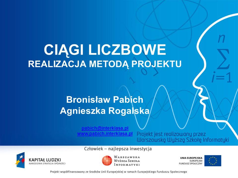 CIĄGI LICZBOWE REALIZACJA METODĄ PROJEKTU Bronisław Pabich Agnieszka Rogalska pabich@interklasa.pl www.pabich.interklasa.pl pabich@interklasa.pl www.p