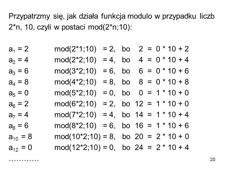 20 Przypatrzmy się, jak działa funkcja modulo w przypadku liczb 2*n, 10, czyli w postaci mod(2*n;10): a 1 = 2mod(2*1;10) = 2, bo 2 = 0 * 10 + 2 a 2 =