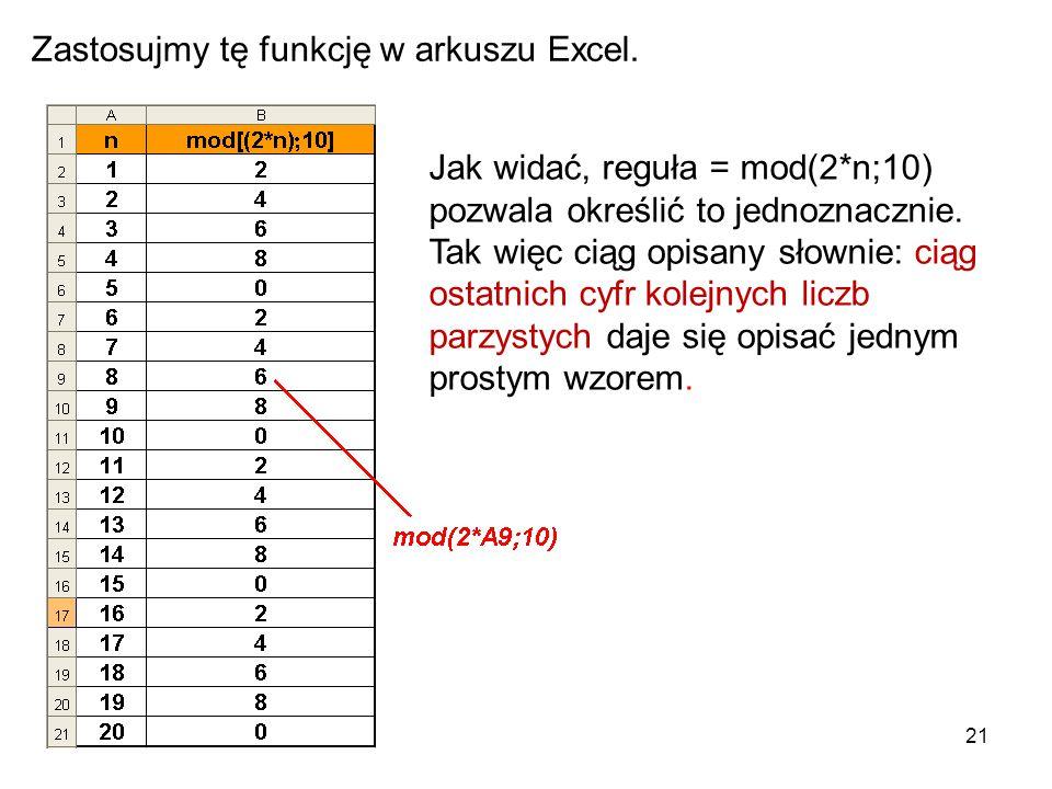 21 Zastosujmy tę funkcję w arkuszu Excel. Jak widać, reguła = mod(2*n;10) pozwala określić to jednoznacznie. Tak więc ciąg opisany słownie: ciąg ostat