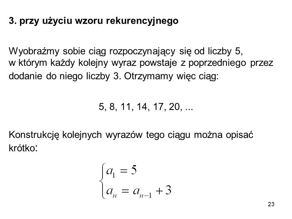 23 3. przy użyciu wzoru rekurencyjnego Wyobraźmy sobie ciąg rozpoczynający się od liczby 5, w którym każdy kolejny wyraz powstaje z poprzedniego przez