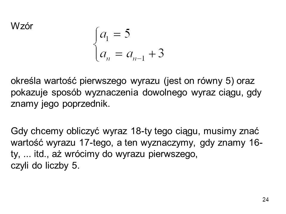 24 Wzór określa wartość pierwszego wyrazu (jest on równy 5) oraz pokazuje sposób wyznaczenia dowolnego wyraz ciągu, gdy znamy jego poprzednik. Gdy chc