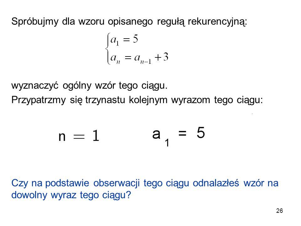 26 Spróbujmy dla wzoru opisanego regułą rekurencyjną: wyznaczyć ogólny wzór tego ciągu. Przypatrzmy się trzynastu kolejnym wyrazom tego ciągu: Czy na