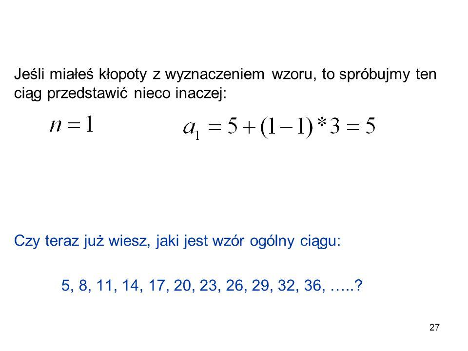 27 Jeśli miałeś kłopoty z wyznaczeniem wzoru, to spróbujmy ten ciąg przedstawić nieco inaczej: Czy teraz już wiesz, jaki jest wzór ogólny ciągu: 5, 8,