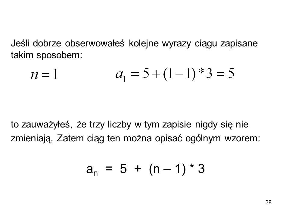 28 Jeśli dobrze obserwowałeś kolejne wyrazy ciągu zapisane takim sposobem: to zauważyłeś, że trzy liczby w tym zapisie nigdy się nie zmieniają. Zatem