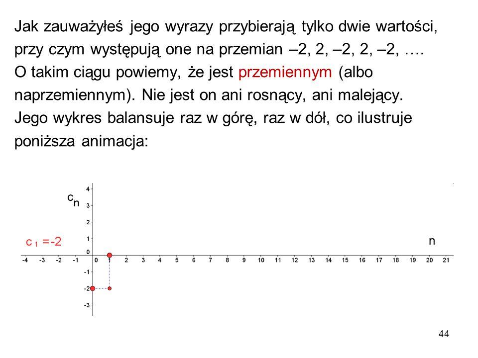 44 Jak zauważyłeś jego wyrazy przybierają tylko dwie wartości, przy czym występują one na przemian –2, 2, –2, 2, –2, …. O takim ciągu powiemy, że jest